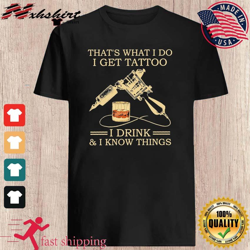 Bourbon That's What I Do I Get Tattoo I Drink And I Know Things Shirt