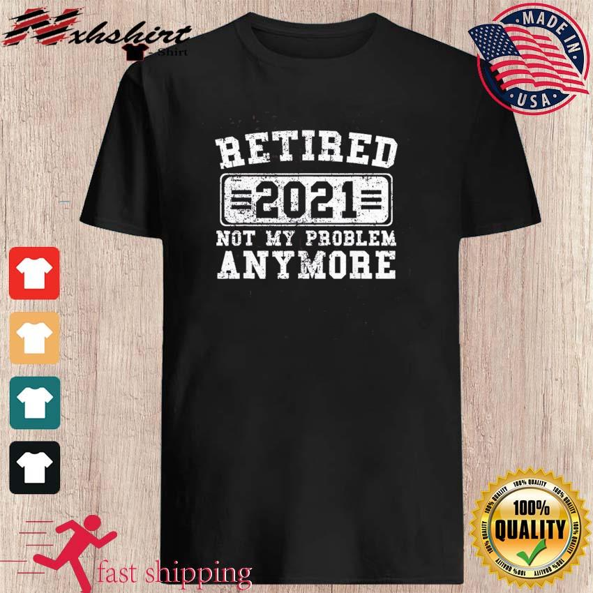 Retired 2021 Shirt Not My Problem Anymore Retirement T-Shirt