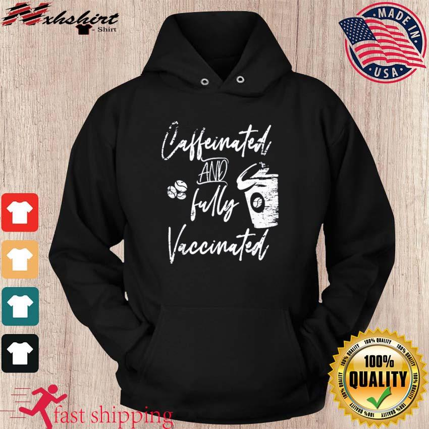 Funny Caffeinated and fully Vaccinated Pro Vaccination Shirt hoodie
