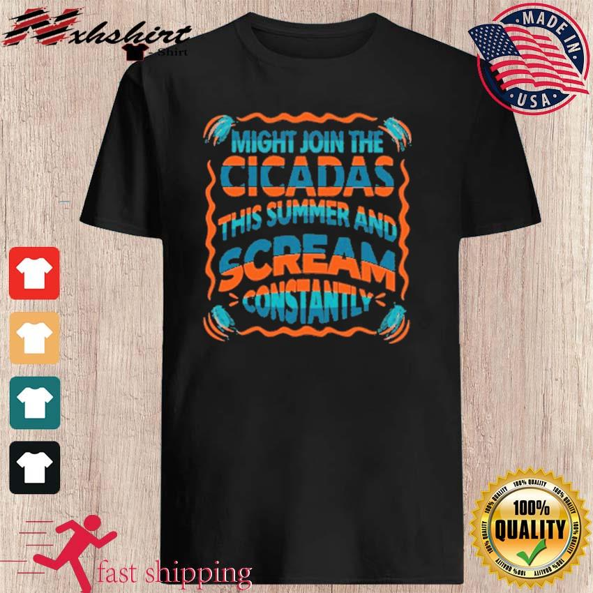 Might Join The Cicadas This Summer And Scream Constantly Shirt