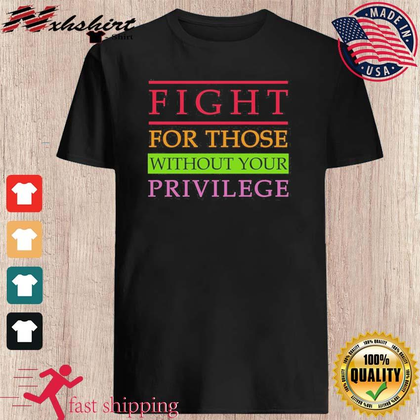 Official Fight For Those With Your Privilege Shirt