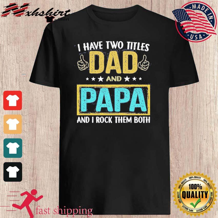 Official I Have Two Titles Dad And Papa And I Rock Them Both Happy Father's Day 2021 Shirt