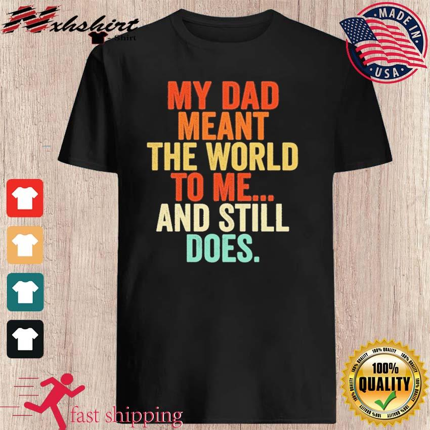 Official My Dad Meant The World To Me And Still Does Shirt