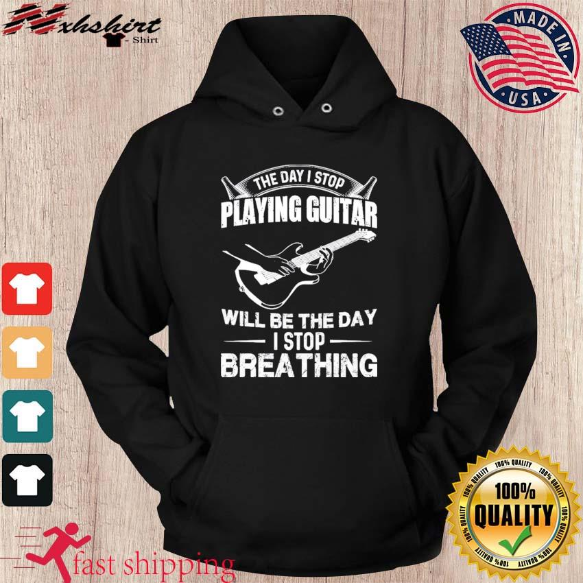 Official The Day I Stop Playing Guitar Will Be The Day I Stop Breathing Shirt hoodie