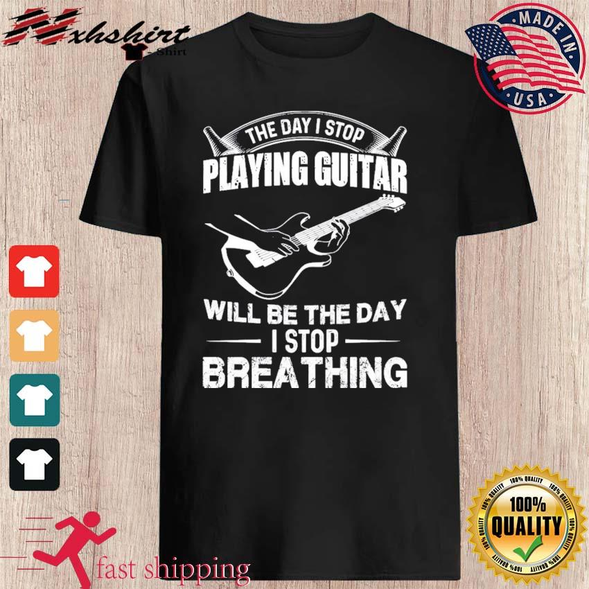 Official The Day I Stop Playing Guitar Will Be The Day I Stop Breathing Shirt
