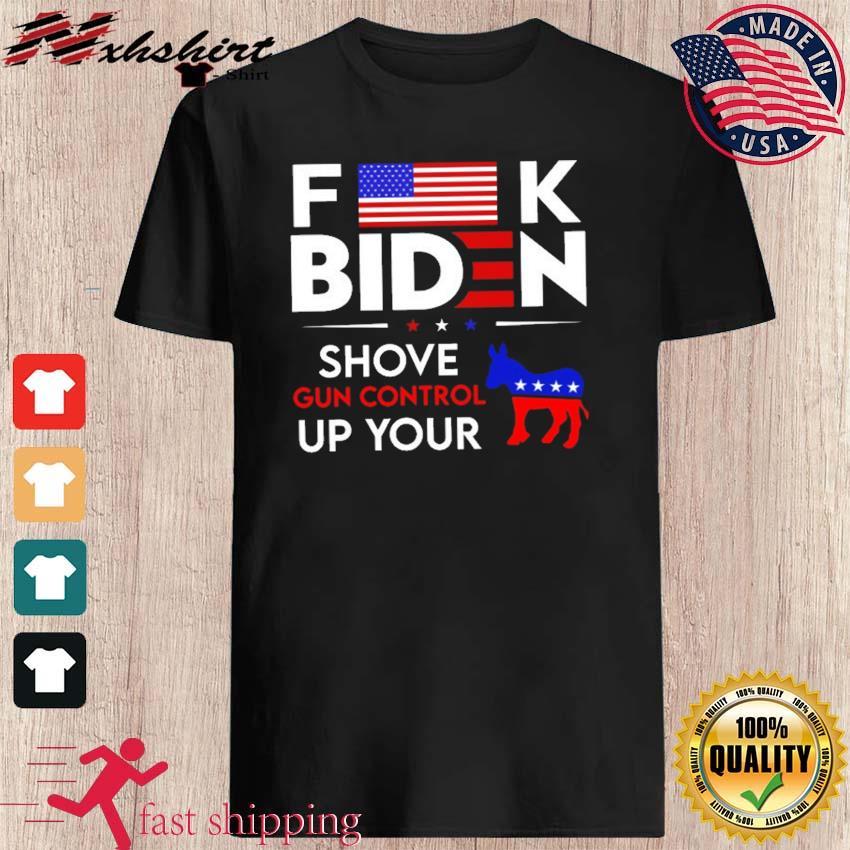 Funny Anti Biden F-ck Biden Shove Gun Control up Your Democrat Shirt