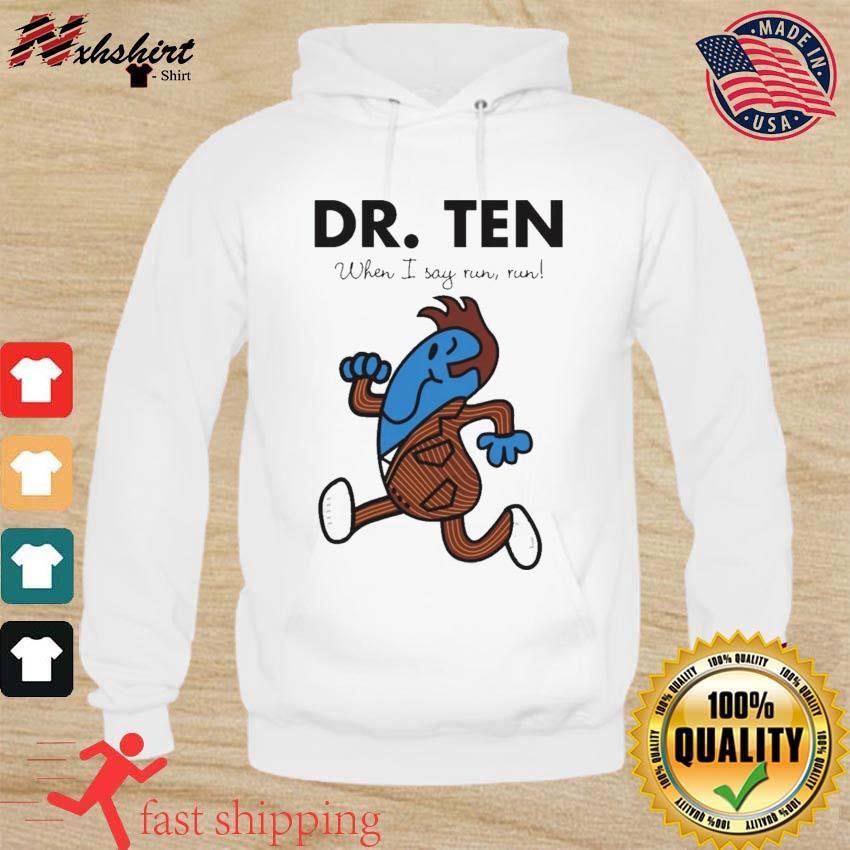 Dr. Ten When I Say Run Run t-Shirt hoodie