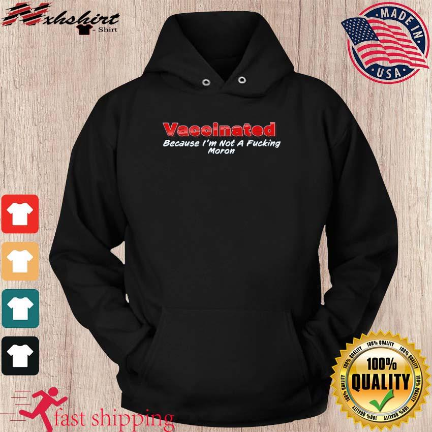 Funny Vaccinated Because I'm Not A Fucking Moron Ts hoodie
