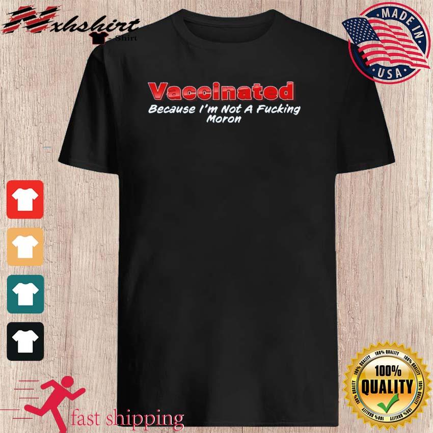 Funny Vaccinated Because I'm Not A Fucking Moron Tshirt