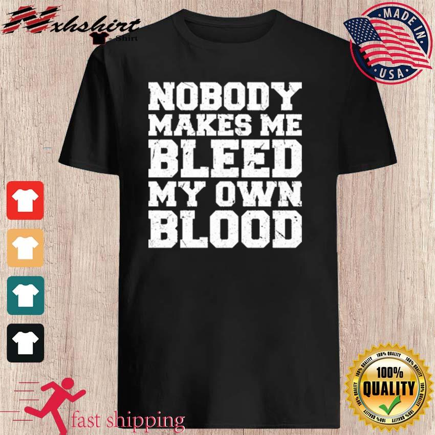 Official Nobody Makes Me Bleed My Own Blood Shirt