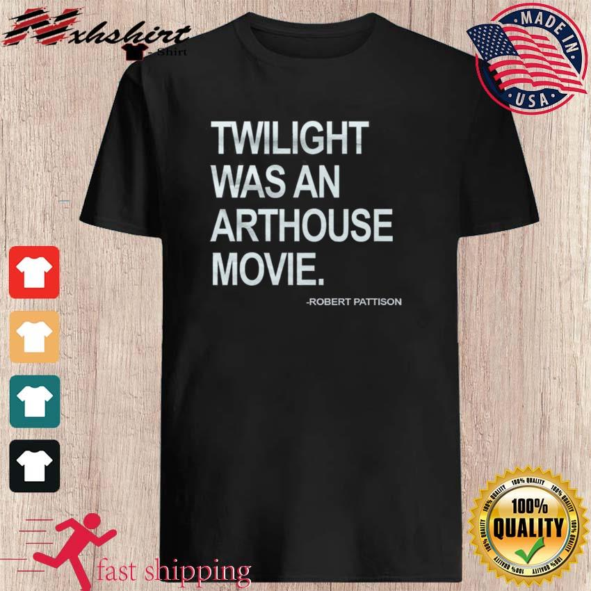 Robert PattisonTwilight Was An Arthouse Movie Shirt