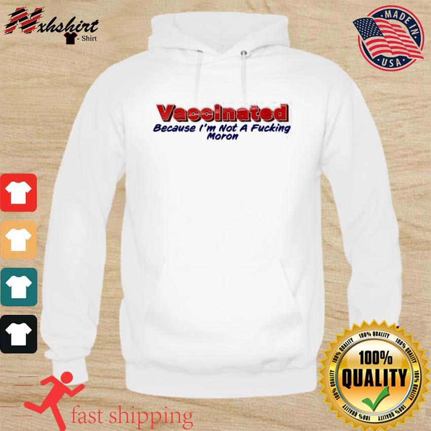 Vaccinated Because I'm Not A Fucking Moron Shirt hoodie