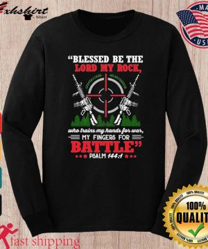 Blessed Be The Lord My Rock Who Trains My Hands For War My Fingers For Battle Psalm 144 1 Shirt long sleeve