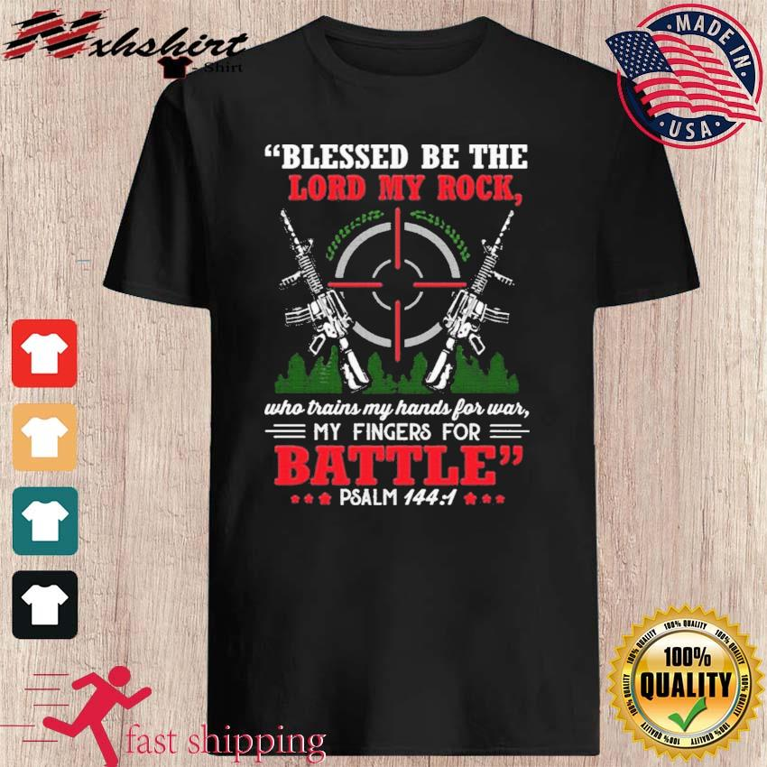 Blessed Be The Lord My Rock Who Trains My Hands For War My Fingers For Battle Psalm 144 1 Shirt