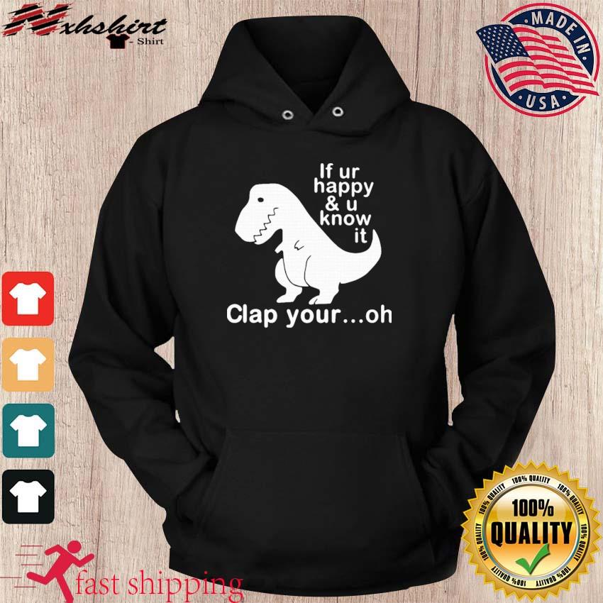 Dinosaur If Ur Happy And U Know It Clap Your Oh Shirt hoodie