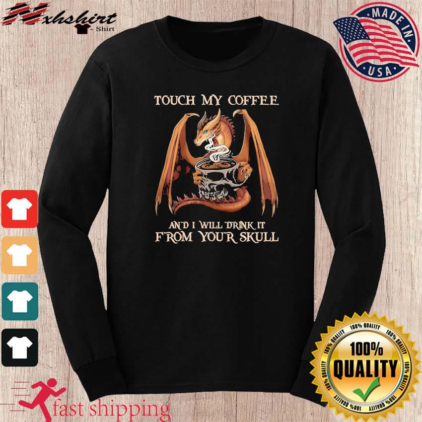 Dragon Touch My Coffee And I Will Drink It From Your Skull Shirt long sleeve