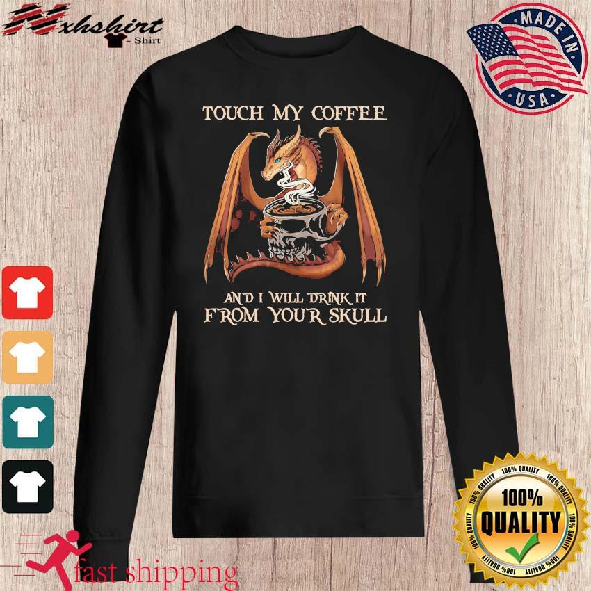 Dragon Touch My Coffee And I Will Drink It From Your Skull Shirt sweater