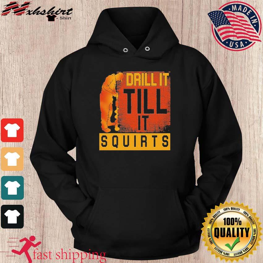 Drill It Till It Squirts Shirt hoodie