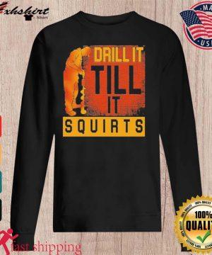 Drill It Till It Squirts Shirt sweater