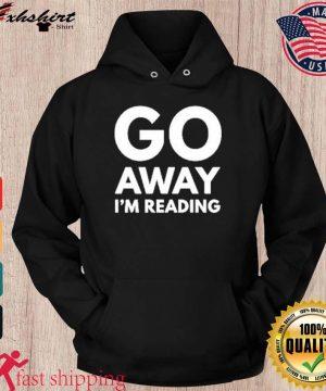 Go Away I'm Reading Shirt hoodie