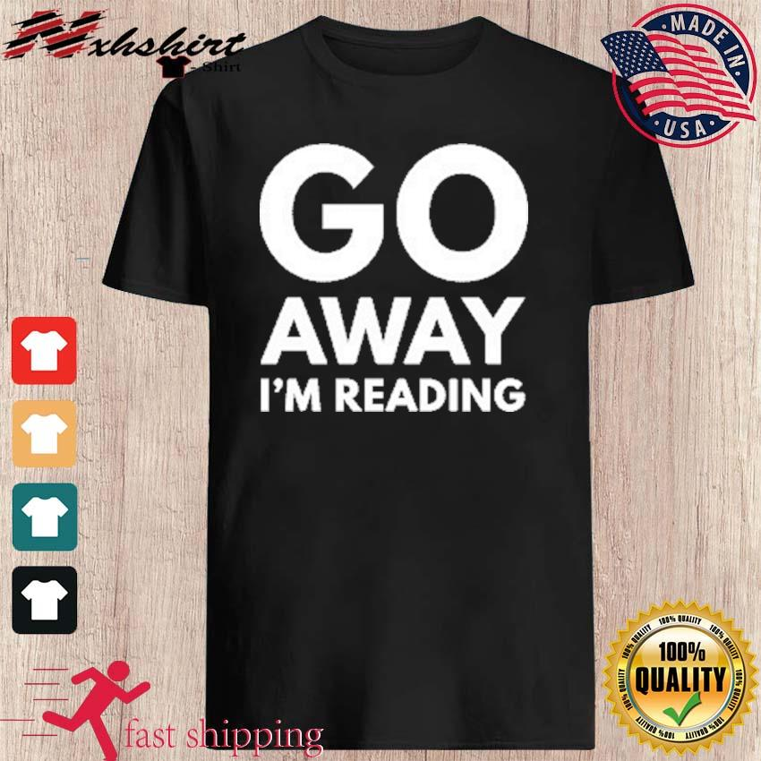 Go Away I'm Reading Shirt
