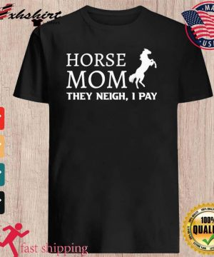 Horse Mom They Neigh I Pay Shirt