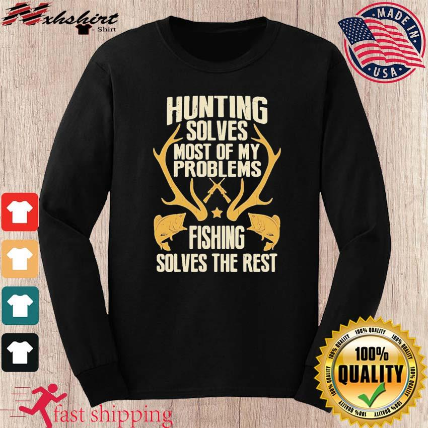 Hunting Solves Most Of My Problems Fishing Solves The Rest Shirt long sleeve