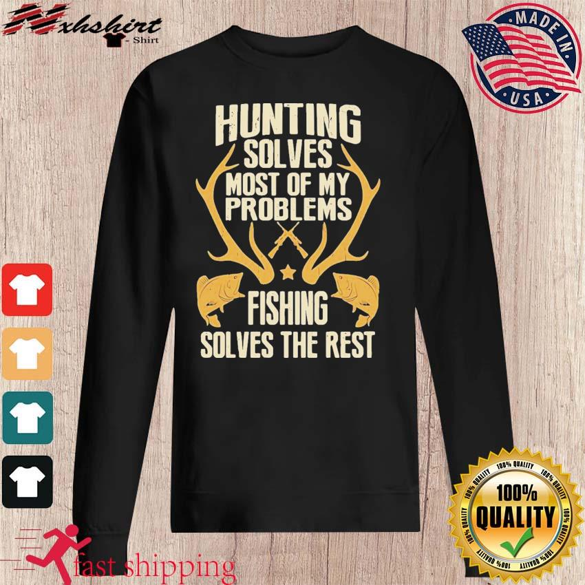 Hunting Solves Most Of My Problems Fishing Solves The Rest Shirt sweater