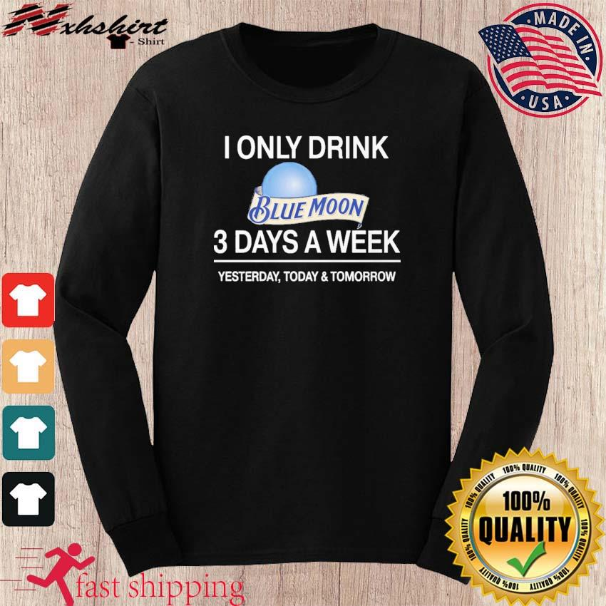 I Only Drink Blue Moon 3 Days A Week Shirt long sleeve