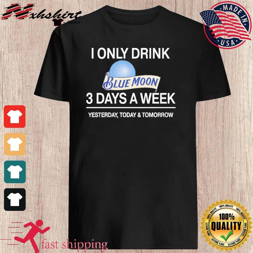 I Only Drink Blue Moon 3 Days A Week Shirt
