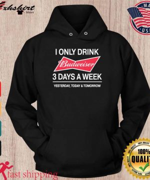 I Only Drink Budweiser 3 Days A Week Shirt hoodie