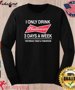 I Only Drink Budweiser 3 Days A Week Shirt long sleeve