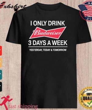 I Only Drink Budweiser 3 Days A Week Shirt