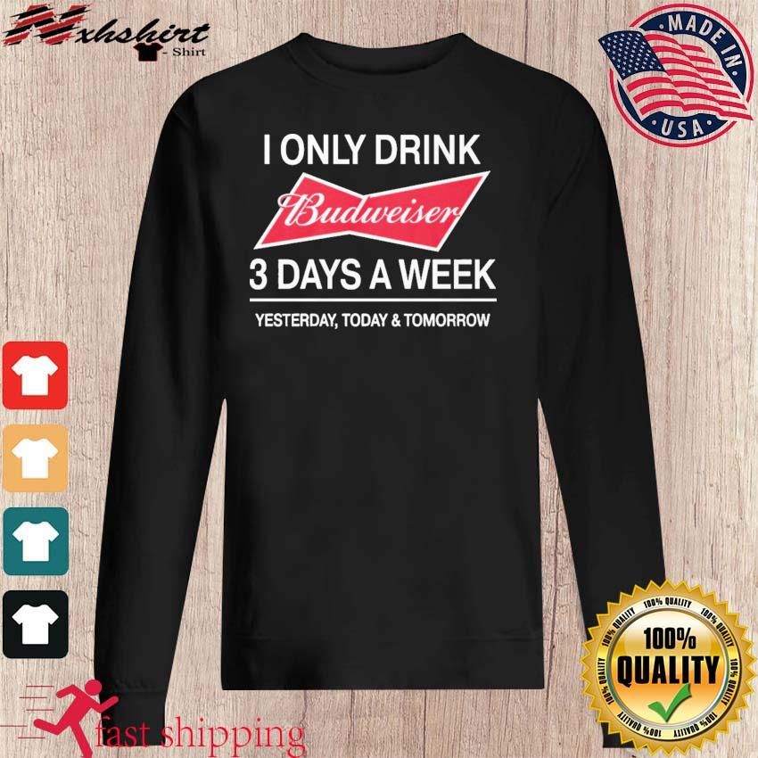 I Only Drink Budweiser 3 Days A Week Shirt sweater