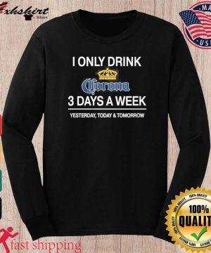 I Only Drink Corona 3 Days A Week Shirt long sleeve