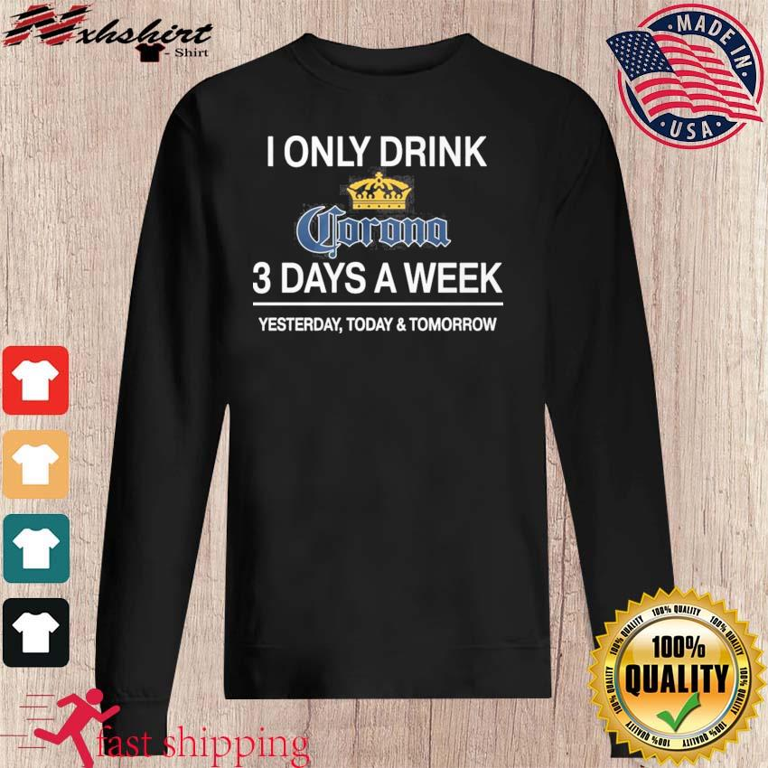 I Only Drink Corona 3 Days A Week Shirt sweater