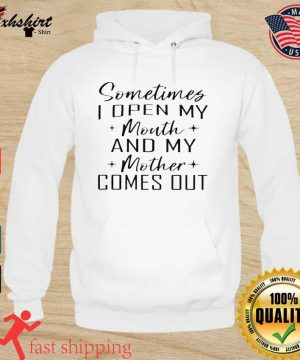 Somethings I Open My Mouth And My Mother Comes Out Shirt hoodie