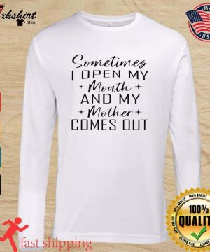 Somethings I Open My Mouth And My Mother Comes Out Shirt long sleeve