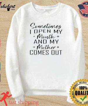 Somethings I Open My Mouth And My Mother Comes Out Shirt sweater