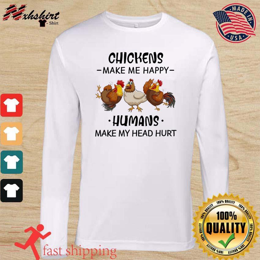 The Chickens Make Me Happy Humans Make My Head Hurt Shirt long sleeve