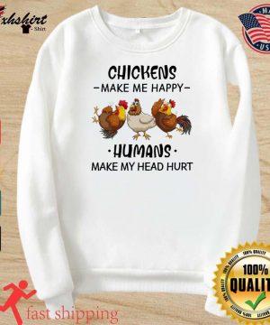 The Chickens Make Me Happy Humans Make My Head Hurt Shirt sweater